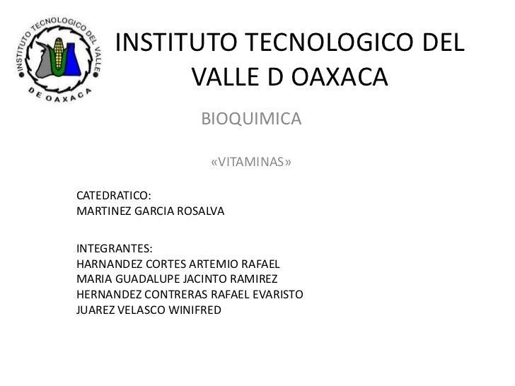 INSTITUTO TECNOLOGICO DEL VALLE D OAXACA<br />BIOQUIMICA<br />«VITAMINAS»<br />CATEDRATICO:<br />MARTINEZ GARCIA ROSALVA<b...