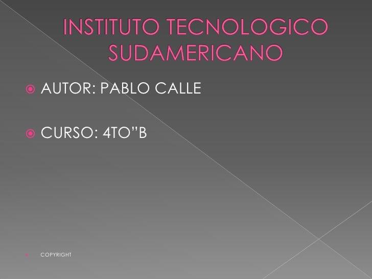 """INSTITUTO TECNOLOGICO SUDAMERICANO<br />AUTOR: PABLO CALLE<br />CURSO: 4TO""""B<br />COPYRIGHT<br />"""