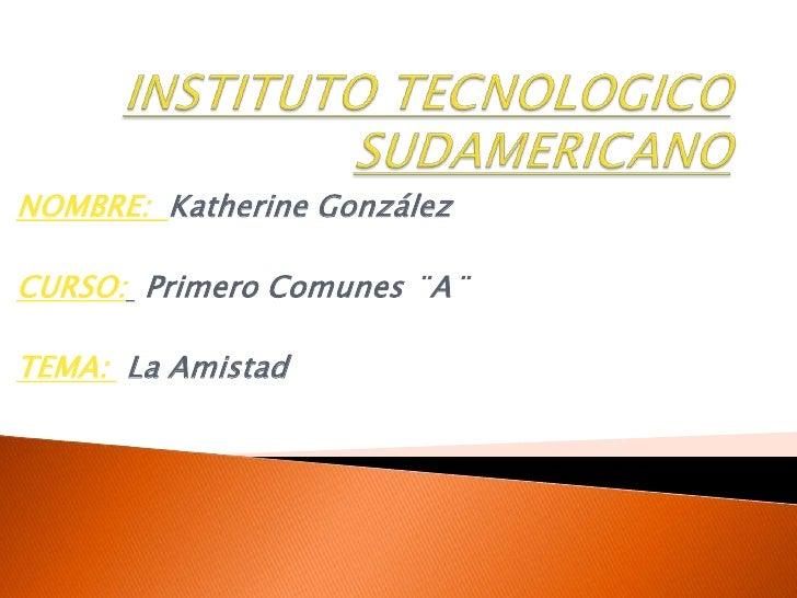 INSTITUTO TECNOLOGICO SUDAMERICANO<br />NOMBRE:  Katherine González<br />CURSO: Primero Comunes ¨A¨<br />TEMA: La Amistad ...