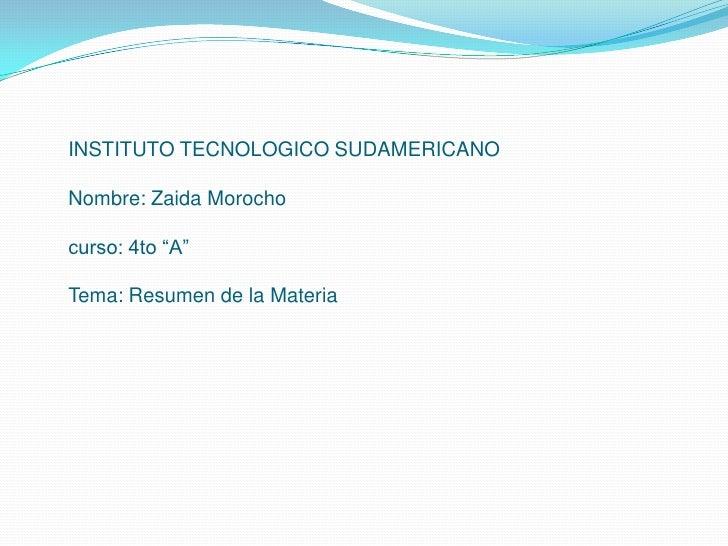 """INSTITUTO TECNOLOGICO SUDAMERICANONombre: Zaida Morochocurso: 4to """"A""""Tema: Resumen de la Materia<br />"""