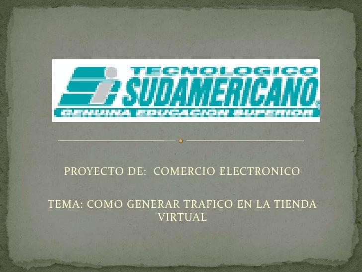 PROYECTO DE:  COMERCIO ELECTRONICO<br />TEMA: COMO GENERAR TRAFICO EN LA TIENDA VIRTUAL<br />