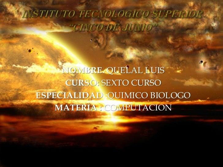 """INSTITUTO TECNOLOGICO SUPERIOR     """"CINCO DE JUNIO""""<br />NOMBRE. QUELAL LUIS<br />CURSO:SEXTO CURSO<br />ESPECIALIDAD :QUI..."""