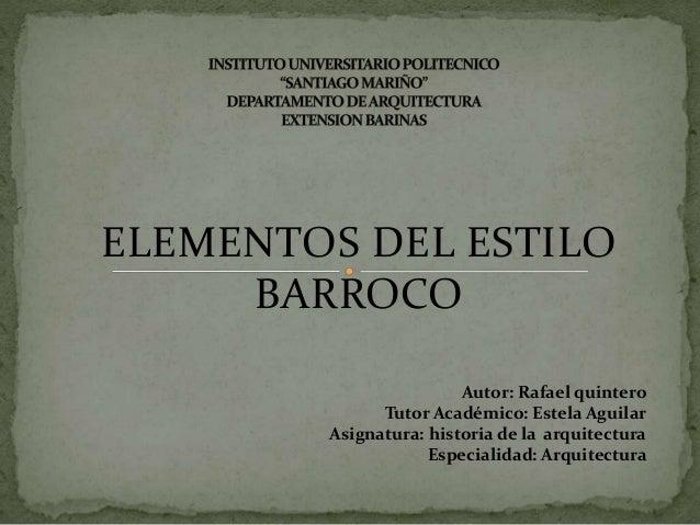 ELEMENTOS DEL ESTILO BARROCO Autor: Rafael quintero Tutor Académico: Estela Aguilar Asignatura: historia de la arquitectur...