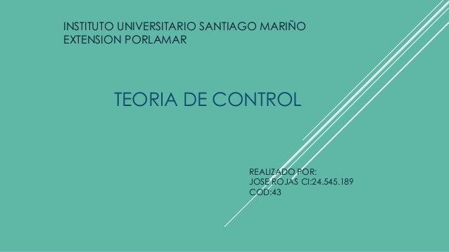 INSTITUTO UNIVERSITARIO SANTIAGO MARIÑO EXTENSION PORLAMAR TEORIA DE CONTROL REALIZADO POR: JOSE ROJAS CI:24.545.189 COD:43