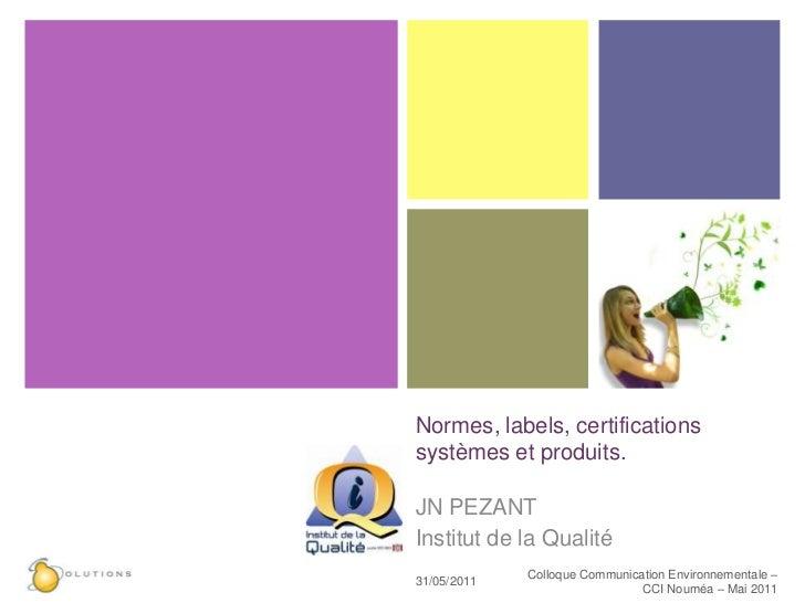 Normes, labels, certifications systèmes et produits.<br />JN PEZANT<br />Institut de la Qualité<br />27/05/2011<br />Collo...