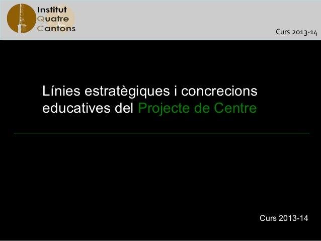 Curs 2013-14Línies estratègiques i concrecionseducatives del Projecte de Centre                                     Curs 2...