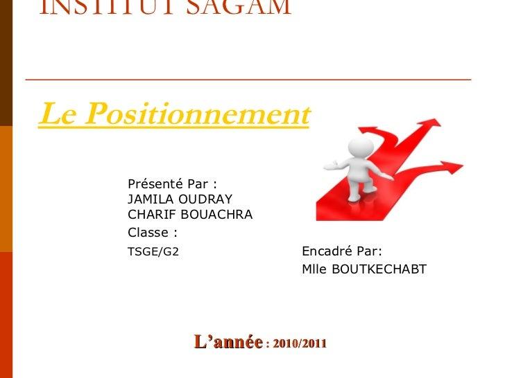 INSTITUT SAGAMLe Positionnement     Présenté Par :     JAMILA OUDRAY     CHARIF BOUACHRA     Classe :     TSGE/G2         ...