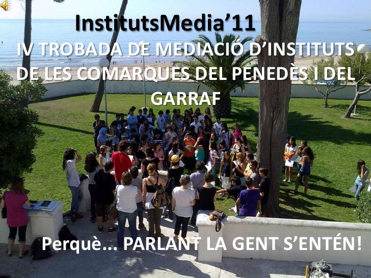 InstitutsMedia'11<br />IV TROBADA DE MEDIACIÓ D'INSTITUTS DE LES COMARQUES DEL PENEDÈS I DEL GARRAF<br />Perquè... PARLANT...