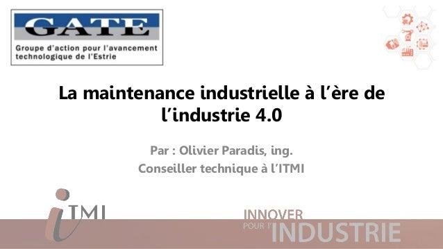 La maintenance industrielle à l'ère de l'industrie 4.0 Par : Olivier Paradis, ing. Conseiller technique à l'ITMI
