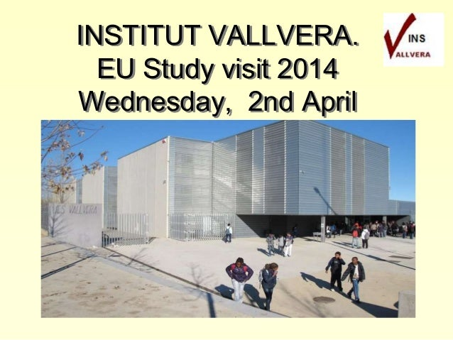 INSTITUT VALLVERA. EU Study visit 2014 Wednesday, 2nd April