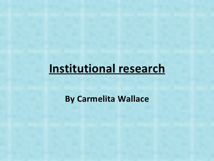 Institutional research   By Carmelita Wallace