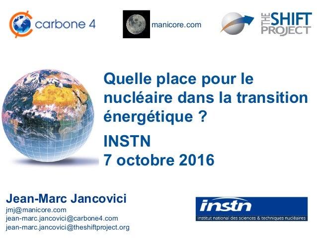 manicore.com Quelle place pour le nucléaire dans la transition énergétique ? Jean-Marc Jancovici jmj@manicore.com jean-mar...