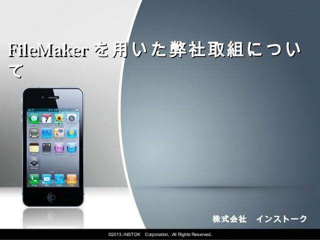 FileMaker を用いた弊社取組について                                                           株式会社 インストーク       ©2013, INSTOK   Corpora...