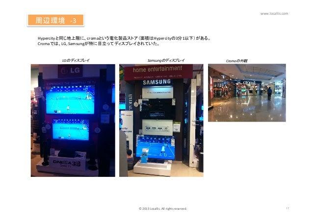www.locallis.com 周辺環境-‐3Hypercityと同じ地上階に、cromaという電化製品ストア(面積はHypercityの3分1以下)がある。 Cromaでは、LG, Samsungが特に目立ってディスプレイ...