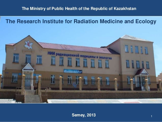 1 The Research Institute for Radiation Medicine and Ecology The Ministry of Public Health of the Republic of Kazakhstan Se...