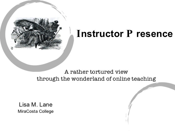 I nstructor  P resence Lisa M. Lane MiraCosta College A rather tortured view through the wonderland of online teaching