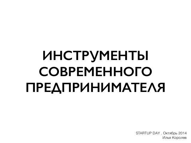 ИНСТРУМЕНТЫ  СОВРЕМЕННОГО  ПРЕДПРИНИМАТЕЛЯ  STARTUP DAY . Октябрь 2014  Илья Королев