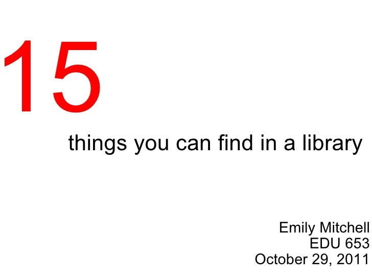 things you can find in a library Emily Mitchell EDU 653 October 29, 2011 15
