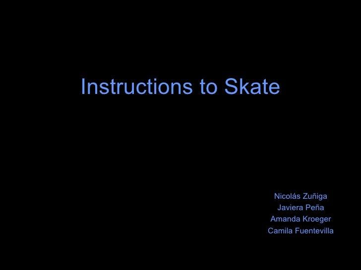 Instructions to Skate Nicolás Zuñiga Javiera Peña Amanda Kroeger Camila Fuentevilla