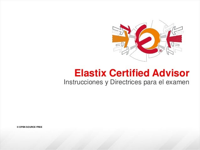 Elastix Certified Advisor Instrucciones y Directrices para el examen © OPEN SOURCE FREE