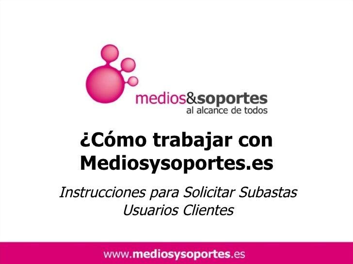 ¿Cómo trabajar con Mediosysoportes.es Instrucciones para Solicitar Subastas Usuarios Clientes