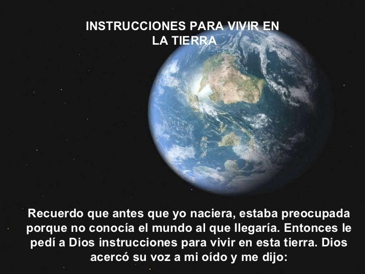 INSTRUCCIONES PARA VIVIR EN  LA TIERRA Recuerdo que antes que yo naciera, estaba preocupada porque no conocía el mundo al ...