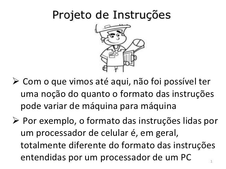 Projeto de Instruções <ul><li>Com o que vimos até aqui, não foi possível ter uma noção do quanto o formato das instruções ...