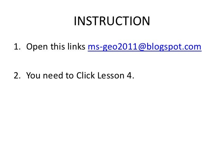 INSTRUCTION1. Open this links ms-geo2011@blogspot.com2. You need to Click Lesson 4.