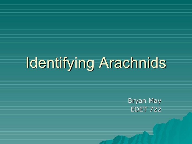 Identifying Arachnids Bryan May EDET 722