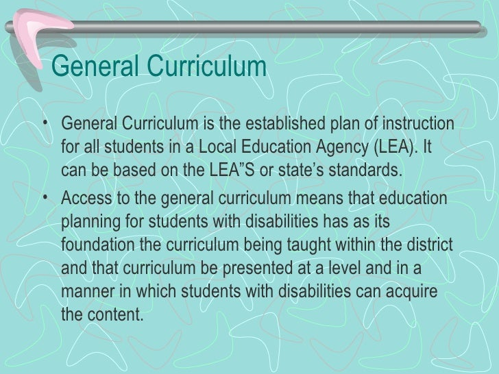 General Curriculum  <ul><li>General Curriculum is the established plan of instruction for all students in a Local Educatio...