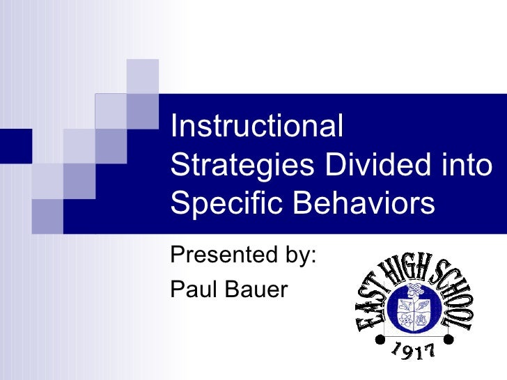 Instructional Strategies Divided into Specific Behaviors Presented by: Paul Bauer