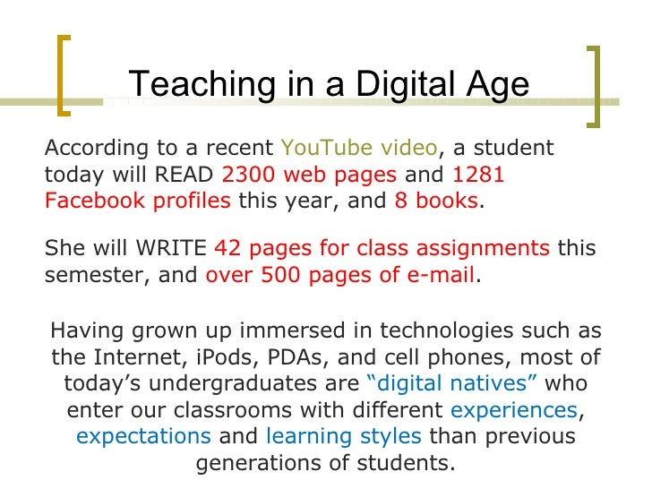 Teaching in a Digital Age <ul><li>According to a recent  YouTube video , a student today will READ  2300 web pages  and  1...