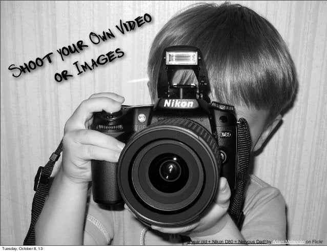Shoot your Own Video or Images 3 year old + Nikon D80 = Nervous Dad! by Adam Melancon on Flickr Tuesday, October 8, 13