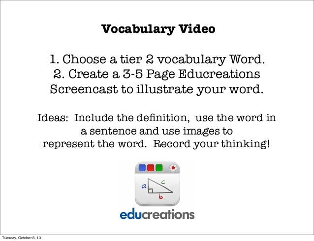 Vocabulary Video 1. Choose a tier 2 vocabulary Word. 2. Create a 3-5 Page Educreations Screencast to illustrate your word....