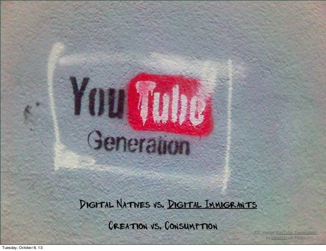 Digital Natives vs. Digital Immigrants CC Image YouTube Generation by jonsson on Flickr Creation vs. Consumption Tuesday, ...