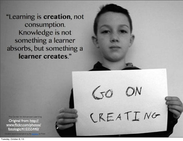 Creation and Consumption by By gcouros on Flickr The Center for Advanced Learning Tuesday, October 8, 13