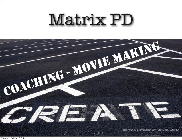 Matrix PD COACHING - MOVIE MAKING http://www.flickr.com/photos/19844101@N00/2512983749/ Tuesday, October 8, 13