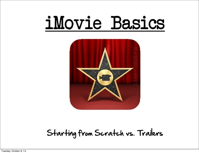 iMovie Basics Starting from Scratch vs. Trailers Tuesday, October 8, 13