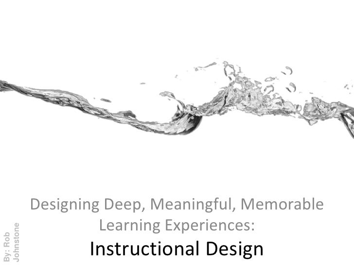 Designing Deep, Meaningful, Memorable Learning Experiences:<br />By: Rob Johnstone<br />Instructional Design<br />