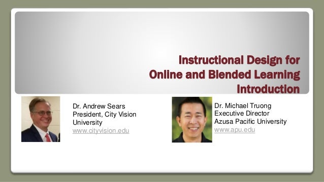 Instructional Design for Online and Blended Learning Introduction Dr. Andrew Sears President, City Vision University www.c...