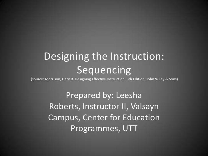 Designing the Instruction:  Sequencing (source: Morrison, Gary R. Designing Effective Instruction, 6th Edition. John Wiley...