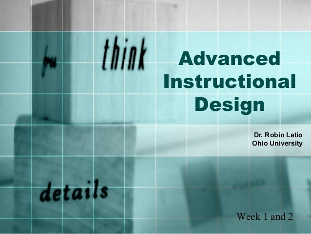 Advanced Instructional Design Dr. Robin Latio Ohio University Week 1 and 2