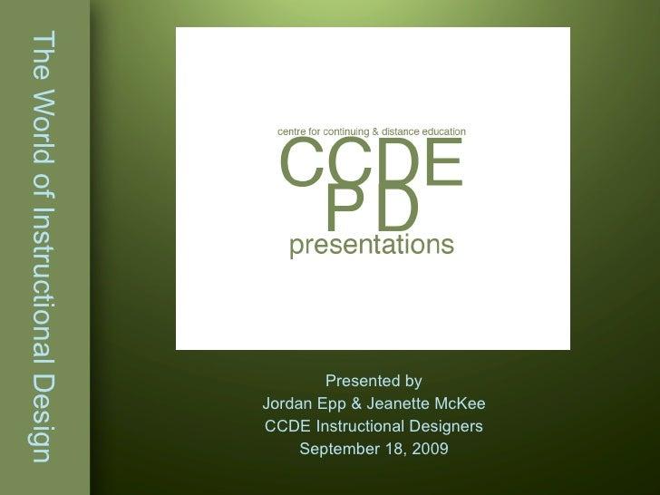 The World of Instructional Design Presented by Jordan Epp & Jeanette McKee CCDE Instructional Designers September 18, 2009