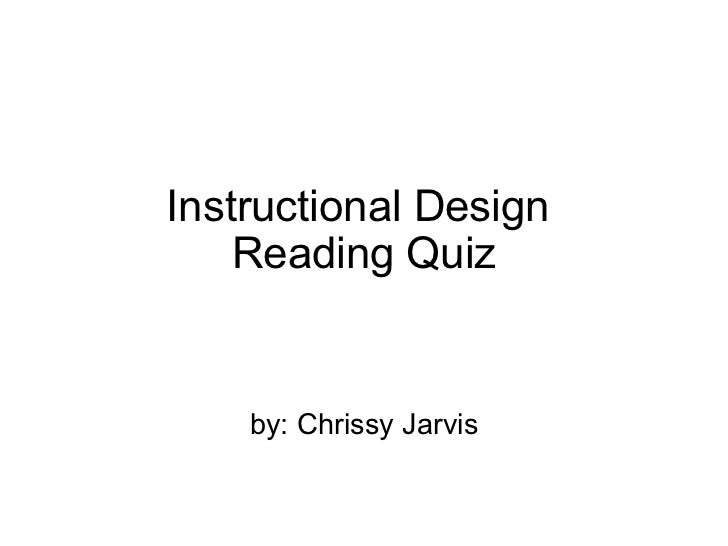Instructional Design Reading Quiz by: Chrissy Jarvis