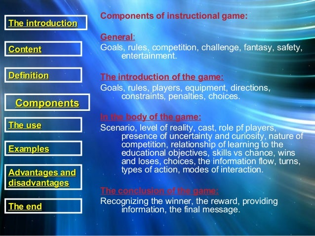 Components of instructional game: General: Goals, rules, competition, challenge, fantasy, safety, entertainment. The intro...