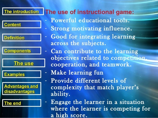 The use of instructional game: - Powerful educational tools. - Strong motivating influence. - Good for integrating learnin...