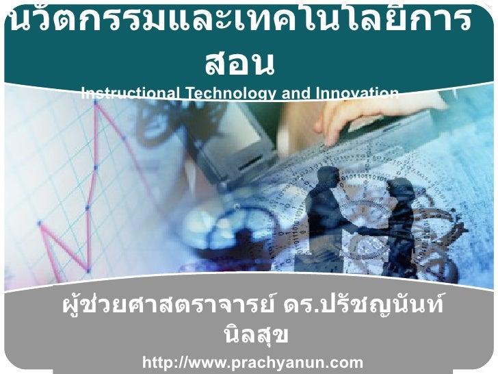 นวัตกรรมและเทคโนโลยีการ          สอน   Instructional Technology and Innovation  ผู้ช่วยศาสตราจารย์ ดร.ปรัชญนันท์          ...