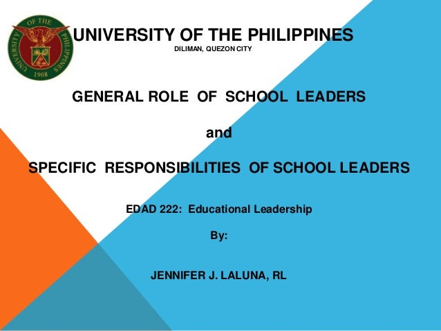 GENERAL ROLE OF SCHOOL LEADERS and SPECIFIC RESPONSIBILITIES OF SCHOOL LEADERS EDAD 222: Educational Leadership By: JENNIF...