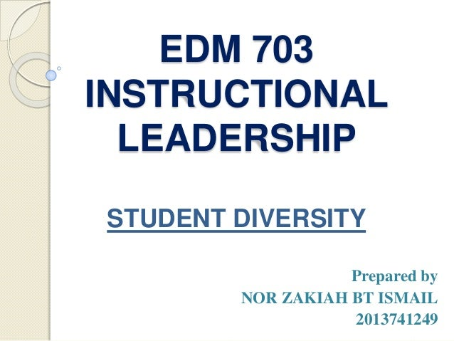 EDM 703 INSTRUCTIONAL LEADERSHIP Prepared by NOR ZAKIAH BT ISMAIL 2013741249 STUDENT DIVERSITY