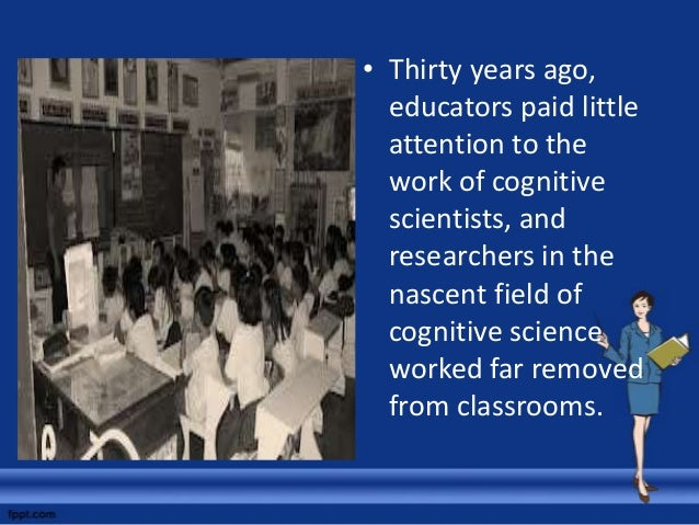 • Today, cognitive researchers are spending more time working with teachers, testing and refining their theories in real c...